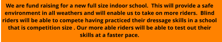 We are fund raising for a new full size indoor school.  This will provide a safe environment in all weathers and will enable us to take on more riders.  Blind riders will be able to compete having practiced their dressage skills in a school that is competition size . Our more able riders will be able to test out their skills at a faster pace.