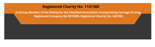 Registered Charity No. 1141360  (A Group Member of the Riding for the Disabled Association incorporating Carriage Driving,  Registered Company No 5010395, Registered Charity No, 244108)